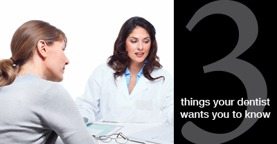 Top 3 Things Your Dentist Wants You to Know